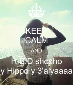 Poster: KEEP CALM AND H.B.D shosho y Hippo y 3'alyaaaa