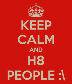 Poster: KEEP CALM AND H8 PEOPLE :\