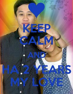 Poster: KEEP CALM AND HA 2 YEARS MY LOVE