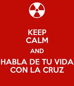 Poster: KEEP CALM AND HABLA DE TU VIDA CON LA CRUZ