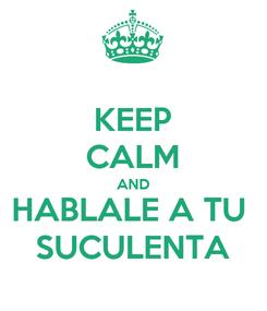 Poster: KEEP CALM AND HABLALE A TU  SUCULENTA