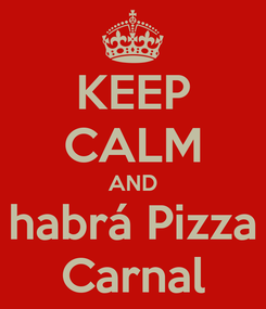 Poster: KEEP CALM AND habrá Pizza Carnal