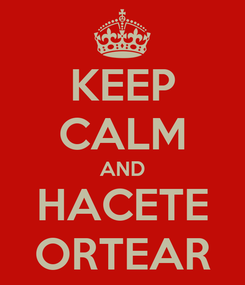 Poster: KEEP CALM AND HACETE ORTEAR
