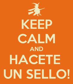 Poster: KEEP CALM AND HACETE  UN SELLO!