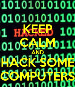 Poster: KEEP CALM AND HACK SOME COMPUTERS