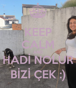 Poster: KEEP CALM AND HADİ NOLUR BİZİ ÇEK :)