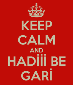 Poster: KEEP CALM AND HADİİİ BE GARİ