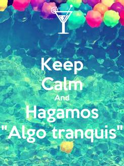 """Poster: Keep Calm And Hagamos """"Algo tranquis"""""""