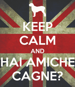 Poster: KEEP CALM AND HAI AMICHE CAGNE?