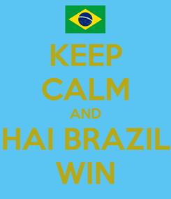 Poster: KEEP CALM AND HAI BRAZIL WIN