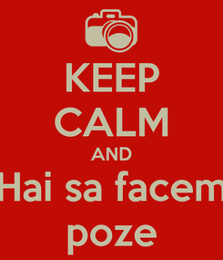Poster: KEEP CALM AND Hai sa facem poze