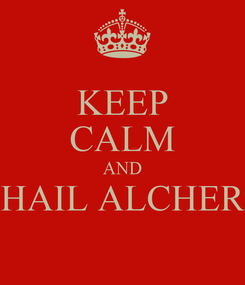 Poster: KEEP CALM AND HAIL ALCHER