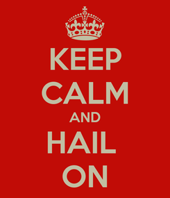 Poster: KEEP CALM AND HAIL  ON