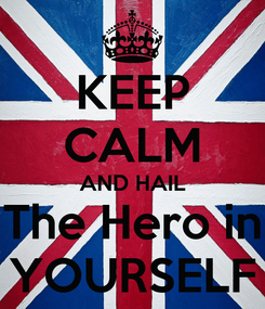 Poster: KEEP CALM AND HAIL The Hero in YOURSELF