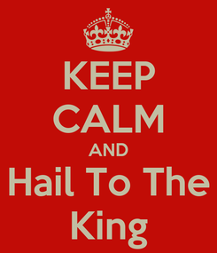 Poster: KEEP CALM AND Hail To The King