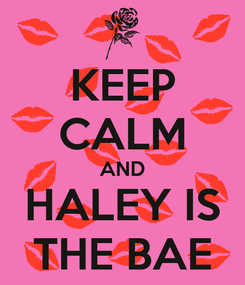 Poster: KEEP CALM AND HALEY IS THE BAE