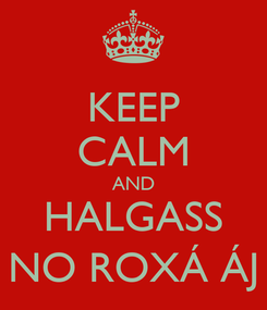 Poster: KEEP CALM AND HALGASS NO ROXÁ ÁJ