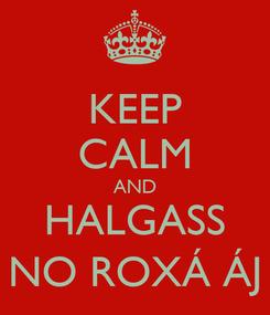 Poster: KEEP CALM AND HALGASS NO ROXÁ ÁJ
