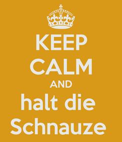 Poster: KEEP CALM AND halt die  Schnauze