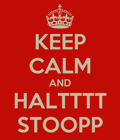 Poster: KEEP CALM AND HALTTTT STOOPP