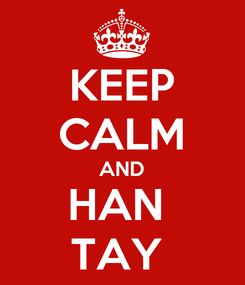 Poster: KEEP CALM AND HAN  TAY