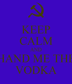 Poster: KEEP CALM AND HAND ME THE VODKA
