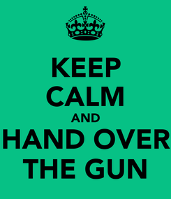 Poster: KEEP CALM AND HAND OVER THE GUN