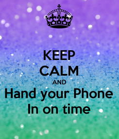 Poster: KEEP CALM AND Hand your Phone In on time
