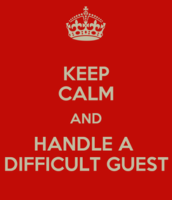 Poster: KEEP CALM AND HANDLE A  DIFFICULT GUEST
