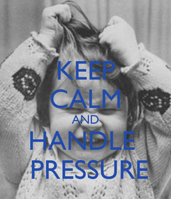 Poster: KEEP CALM AND HANDLE   PRESSURE