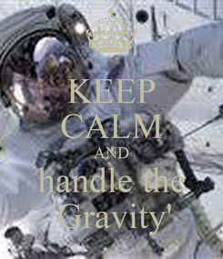 Poster: KEEP CALM AND handle the 'Gravity'