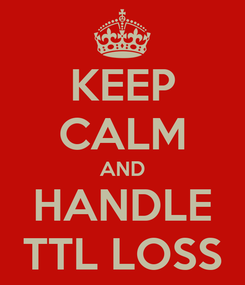 Poster: KEEP CALM AND HANDLE TTL LOSS