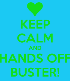 Poster: KEEP CALM AND HANDS OFF BUSTER!