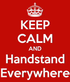 Poster: KEEP CALM AND Handstand Everywhere