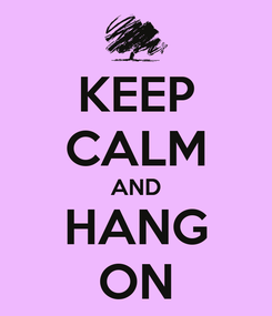 Poster: KEEP CALM AND HANG ON
