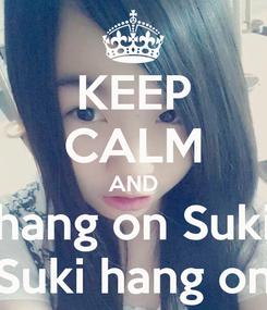 Poster: KEEP CALM AND hang on Suki Suki hang on
