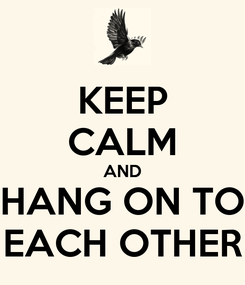 Poster: KEEP CALM AND HANG ON TO EACH OTHER