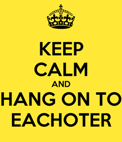 Poster: KEEP CALM AND HANG ON TO EACHOTER