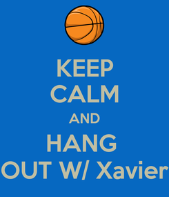 Poster: KEEP CALM AND HANG  OUT W/ Xavier
