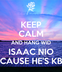 Poster: KEEP CALM AND HANG WID ISAAC NIO CAUSE HE'S KB