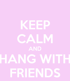 Poster: KEEP CALM AND HANG WITH FRIENDS