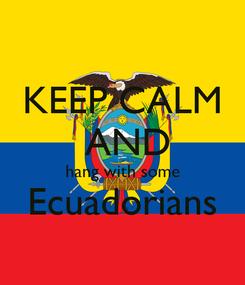 Poster: KEEP CALM  AND hang with some Ecuadorians