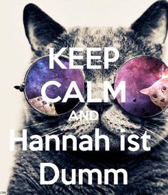 Poster: KEEP CALM AND Hannah ist  Dumm