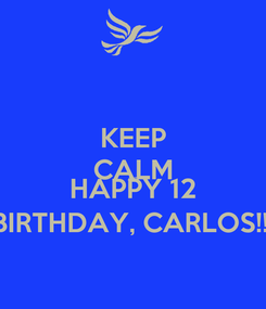 Poster: KEEP CALM AND HAPPY 12 BIRTHDAY, CARLOS!!!