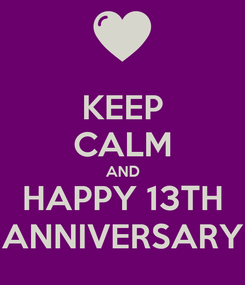 Poster: KEEP CALM AND HAPPY 13TH ANNIVERSARY