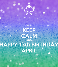 Poster: KEEP CALM AND HAPPY 13th BIRTHDAY APRIL