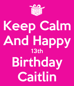Poster: Keep Calm And Happy 13th Birthday Caitlin