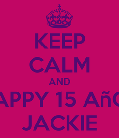 Poster: KEEP CALM AND HAPPY 15 AñOS JACKIE