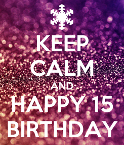 Poster: KEEP CALM AND HAPPY 15 BIRTHDAY