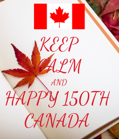 Poster: KEEP CALM AND HAPPY 150TH  CANADA